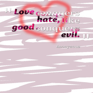 Quotes Picture: love conquers hate, like good conquers evil