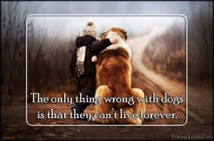 ... Only Thing Wrong With Dogs Is That They Cant Live Forever - Dogs Quote