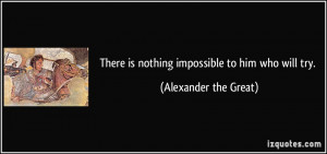 There is nothing impossible to him who will try. - Alexander the Great