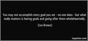 You may not accomplish every goal you set - no one does - but what ...