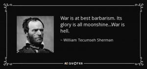 ... Its glory is all moonshine...War is hell. - William Tecumseh Sherman