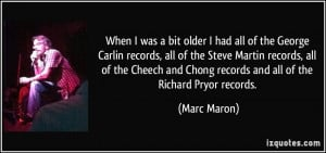 ... and Chong records and all of the Richard Pryor records. - Marc Maron