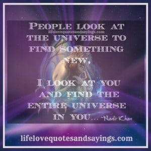 People look at the universe to find something new, I look at you and ...