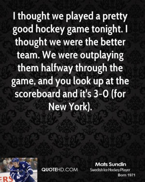 thought we played a pretty good hockey game tonight. I thought we ...