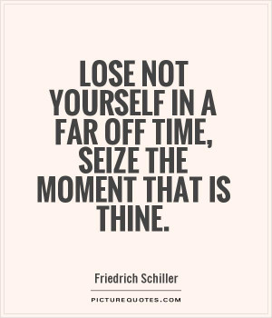 ... in a far off time, seize the moment that is thine Picture Quote #1
