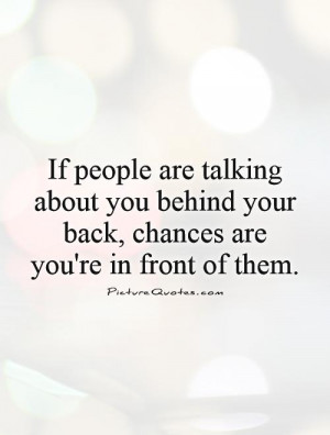 If people are talking about you behind your back, chances are you're ...