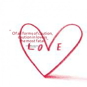Quotes Picture: of all forms of caution, caution in love is the most ...