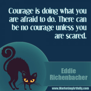 ... do. There can be no courage unless you are scared...Eddie Rickenbacker