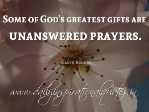 ... gifts are unanswered prayers. ~ Garth Brooks ( Spiritual Quotes