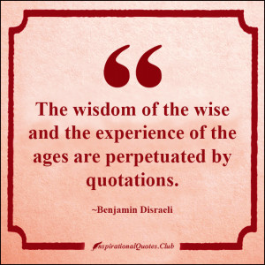 The wisdom of the wise and the experience of the ages are perpetuated ...