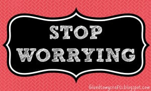 Stop Worrying.