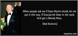 me if Dean Martin drank, let me put it this way. If Dracula bit Dean ...