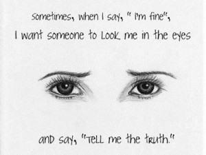 Sometimes when I say, Im fine I want someone to look me in the eyes ...