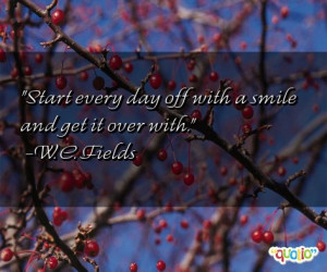 Start every day off with a smile and get it over with. -W. C. Fields
