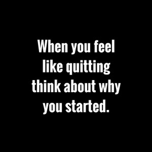 """When You feel like quitting think about why you started.""""- Anonymous ..."""
