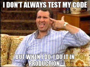 DON'T ALWAYS TEST MY CODE, BUT WHEN I DO, I DO IT IN PRODUCTION
