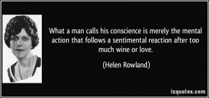 ... sentimental reaction after too much wine or love. - Helen Rowland