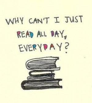 Why Can't I Just Read All Day Everyday - Book Quote