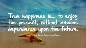 ... without anxious dependence upon the future. – Lucius Annaeus Seneca