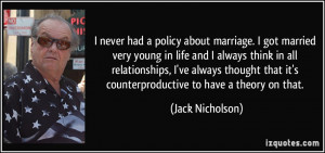 ... that it's counterproductive to have a theory on that. - Jack Nicholson