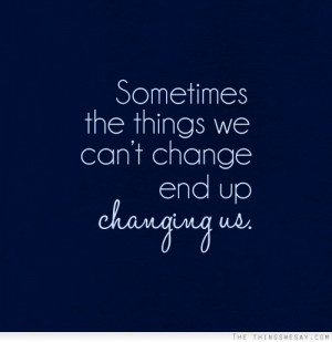 Sometimes the things we can't change end up changing us