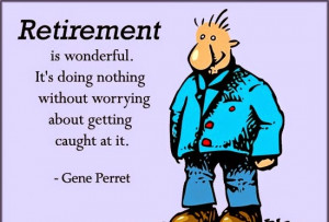 ... getting caught at it. by Gene Perret - Happy Retirement Funny Quotes