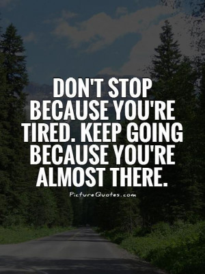 Don't stop because you're tired. Keep going because you're almost ...