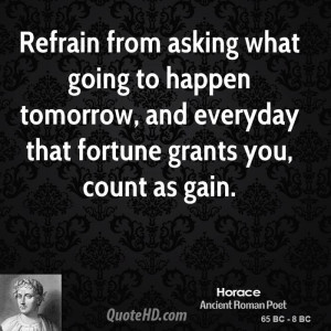 Refrain from asking what going to happen tomorrow, and everyday that ...