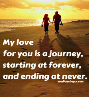 My love for you is a journey, starting at forever, and ending at never ...