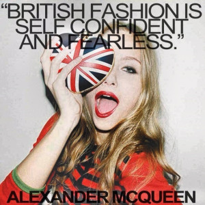 BRITISH FASHION IS SELF CONFIDENT AND FEARLESS' - Alexander McQueen