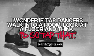 ... tap dancers walk into a room, look at a floor and think, 'I'd so tap