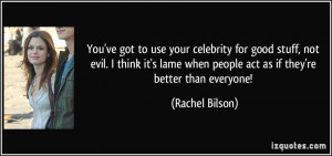 You've got to use your celebrity for good stuff, not evil. I think it ...
