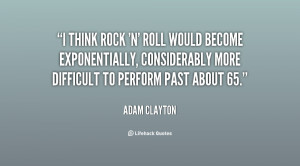 think rock 'n' roll would become exponentially, considerably more ...