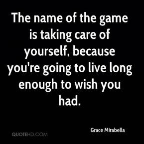 ... care of yourself, because you're going to live long enough to wish you