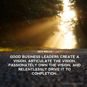 ... Welch – Good Business Leaders Create a Vision, Articulate the Vision