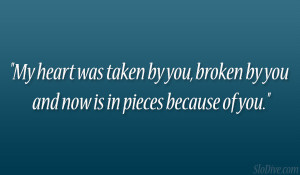 My heart was taken by you, broken by you and now is in pieces because ...