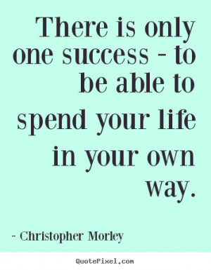 Christopher Morley Quotes - There is only one success - to be able to ...