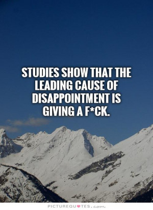 ... the leading cause of disappointment is giving a f*ck Picture Quote #1