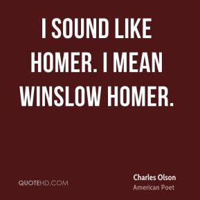 Charles Olson - I sound like Homer. I mean Winslow Homer.