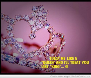 Treat me like a queen and ill treat you like king love quote