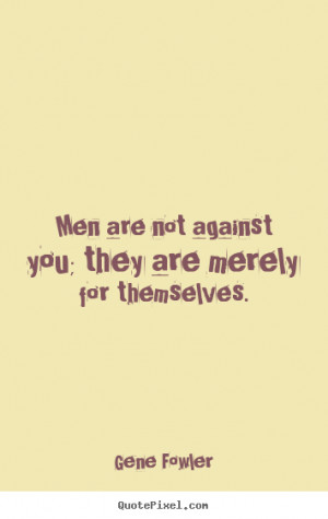 Gene Fowler picture quotes - Men are not against you; they are merely ...