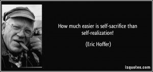 How much easier is self-sacrifice than self-realization! - Eric Hoffer