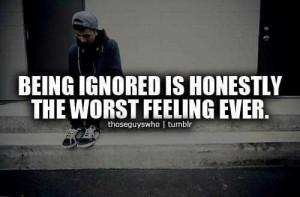 Being Ignored Is Honestly The Worst Feeling Ever Being Ignored Quote