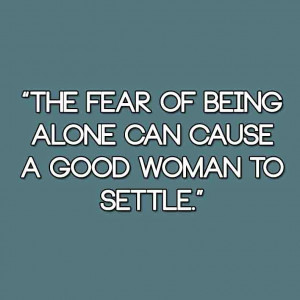 File Name : The+fear+of+being+alone+can+cause+a+good+woman+to+settle ...