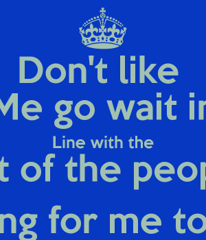 Don't like Me go wait in Line with the Rest of the people Waiting for ...