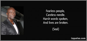 Fearless people, Careless needle. Harsh words spoken, And lives are ...