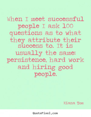Success quotes - When i meet successful people i ask 100 questions as ...