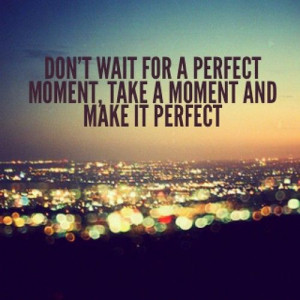 Dont Wait For The Perfect...