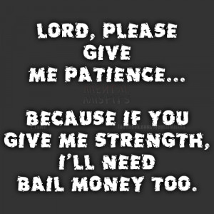 lord please give me patience because if you give me strength i ll need ...
