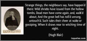Strange things, the neighbours say, have happen'd there: Wild shrieks ...